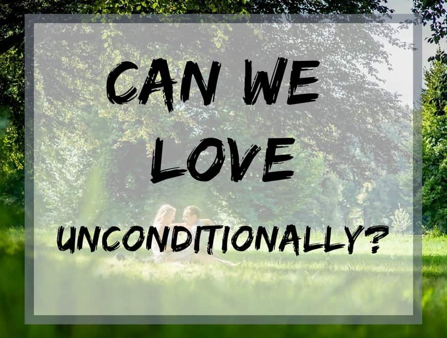 Can we love unconditionally?